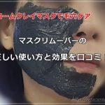マスクリムーバーでクロームクレイマスクを体験したらボロボロに!?正しい使い方と効果を口コミします